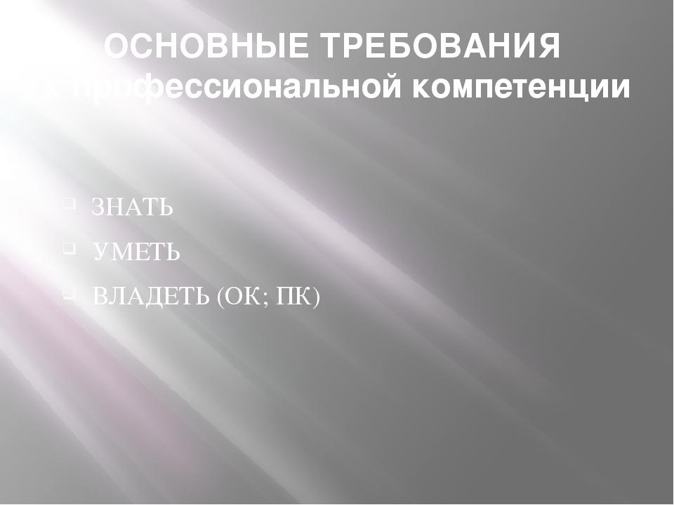 ОСНОВНЫЕ ТРЕБОВАНИЯ к профессиональной компетенции ЗНАТЬ УМЕТЬ ВЛАДЕТЬ (ОК; ПК)