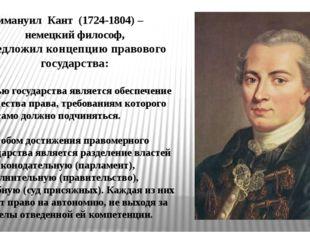 Иммануил Кант (1724-1804) – немецкий философ, предложил концепцию правового г