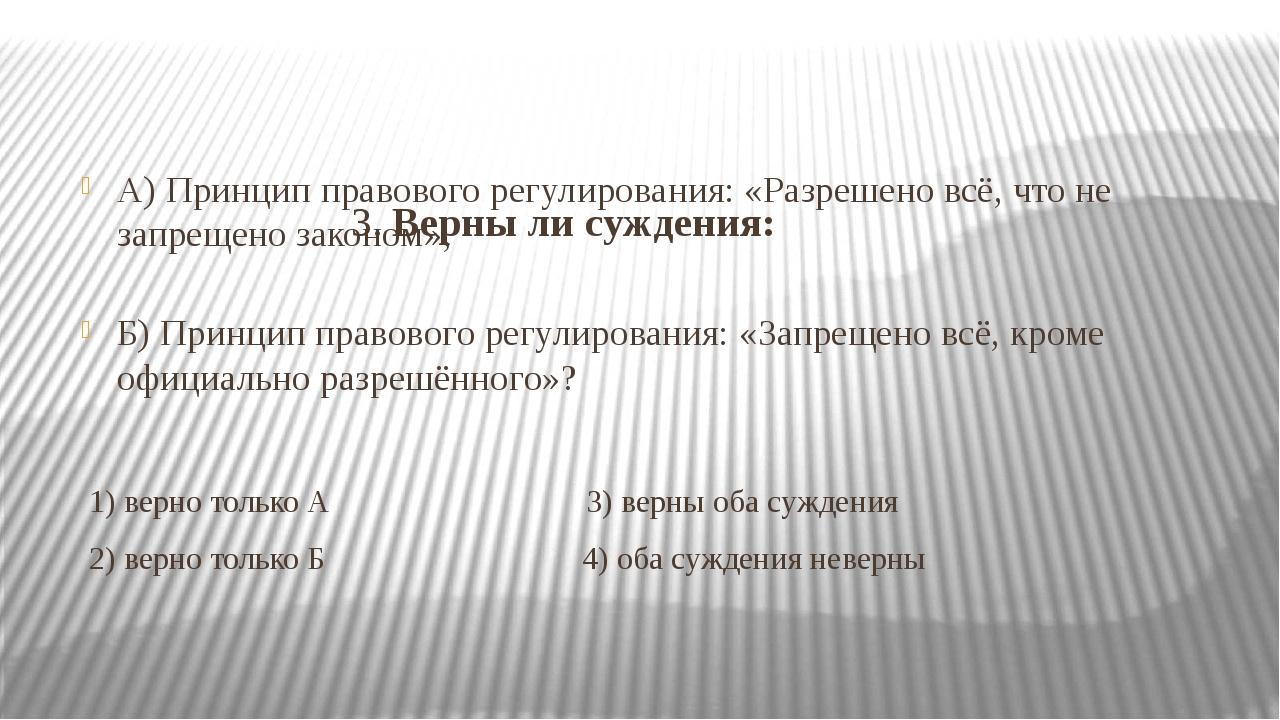 3. Верны ли суждения: А) Принцип правового регулирования: «Разрешено всё, чт...
