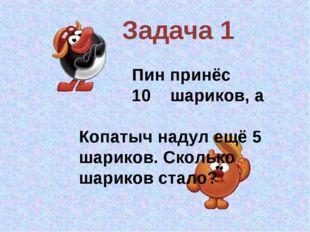 Задача 1 Пин принёс 10 шариков, а Копатыч надул ещё 5 шариков. Сколько шарико