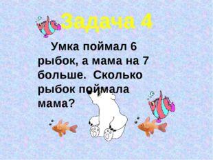Задача 4 Умка поймал 6 рыбок, а мама на 7 больше. Сколько рыбок поймала мама?