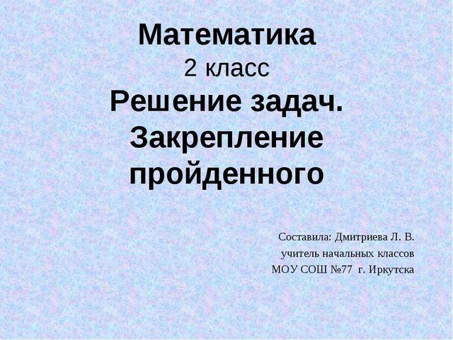Математика 2 класс Решение задач. Закрепление пройденного Составила: Дмитриев...