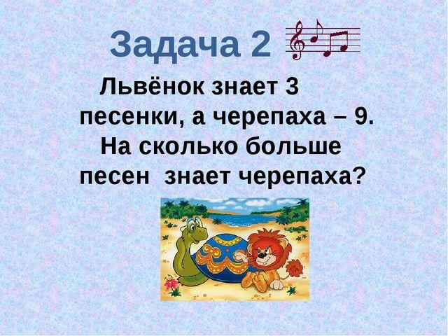 Задача 2 Львёнок знает 3 песенки, а черепаха – 9. На сколько больше песен зна...