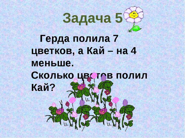 Задача 5 Герда полила 7 цветков, а Кай – на 4 меньше. Сколько цветов полил Кай?