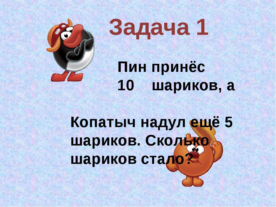 Задача 1 Пин принёс 10 шариков, а Копатыч надул ещё 5 шариков. Сколько шарико...