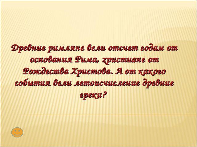 Древние римляне вели отсчет годам от основания Рима, христиане от Рождества Х...