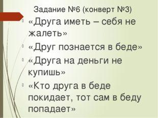 Задание №6 (конверт №3) «Друга иметь – себя не жалеть» «Друг познается в беде