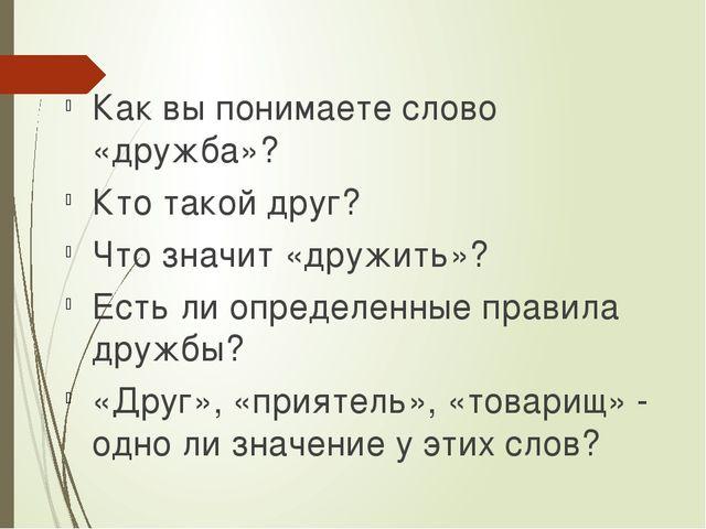 Как вы понимаете слово «дружба»? Кто такой друг? Что значит «дружить»? Есть л...
