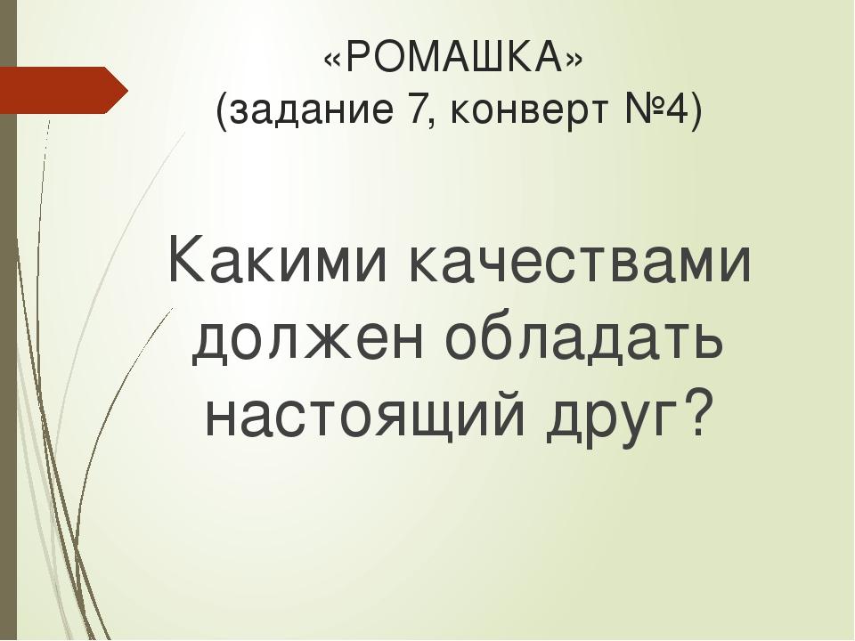«РОМАШКА» (задание 7, конверт №4) Какими качествами должен обладать настоящий...