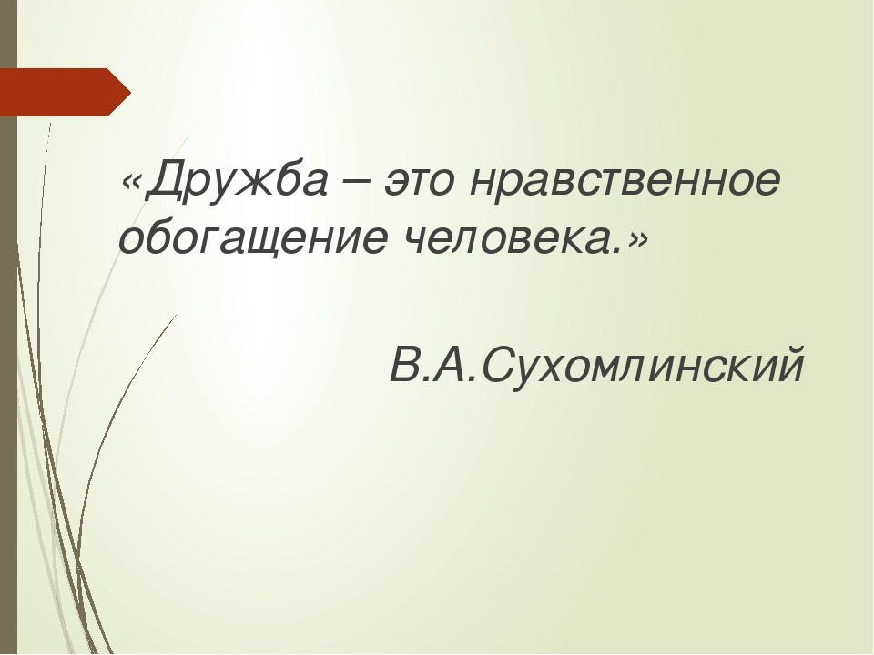 «Дружба – это нравственное обогащение человека.» В.А.Сухомлинский