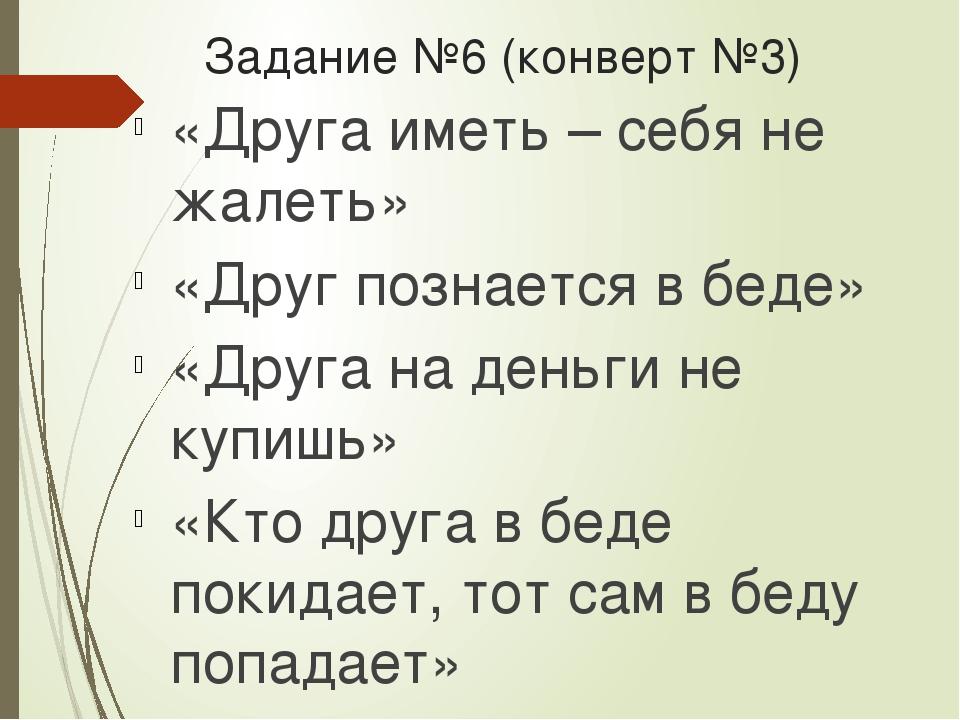 Задание №6 (конверт №3) «Друга иметь – себя не жалеть» «Друг познается в беде...