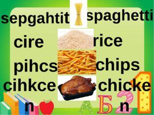 pihcs chips cire rice sepgahtiti spaghetti cihkcen chicken