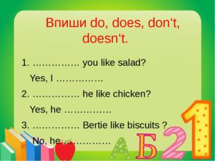 Впиши do, does, don't, doesn't. 1. …………… you like salad? Yes, I …………… 2. ………