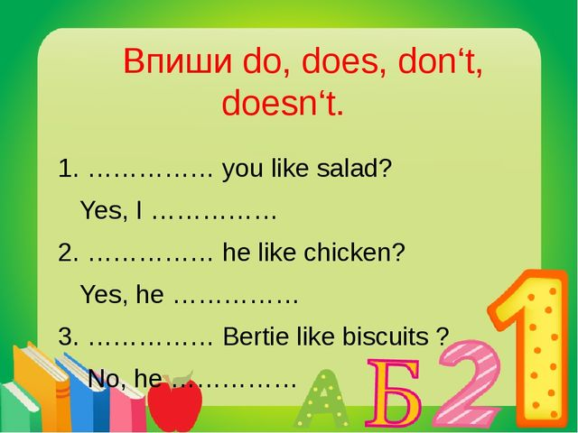 Впиши do, does, don't, doesn't. 1. …………… you like salad? Yes, I …………… 2. ………...