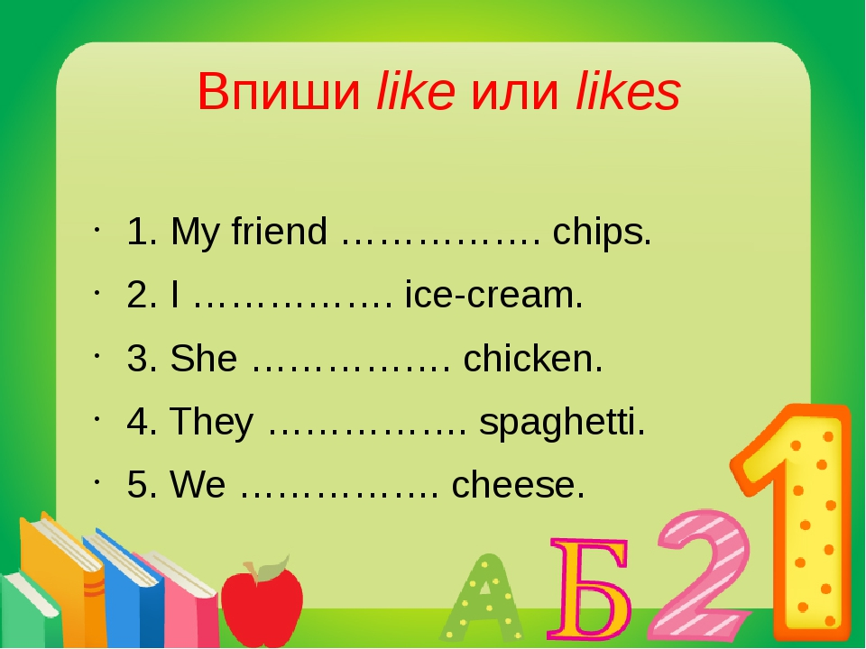 Впиши like или likes 1. My friend ……………. chips. 2. I ……………. ice-cream. 3. She...