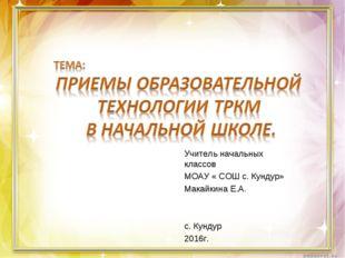 Учитель начальных классов МОАУ « СОШ с. Кундур» Макайкина Е.А. с. Кундур 2016г.