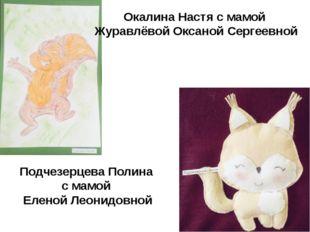 Окалина Настя с мамой Журавлёвой Оксаной Сергеевной Подчезерцева Полина с мам