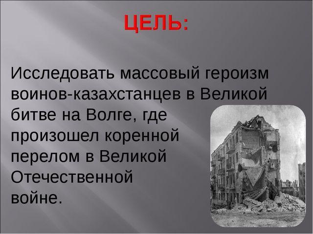 Исследовать массовый героизм воинов-казахстанцев в Великой битве на Волге, гд...