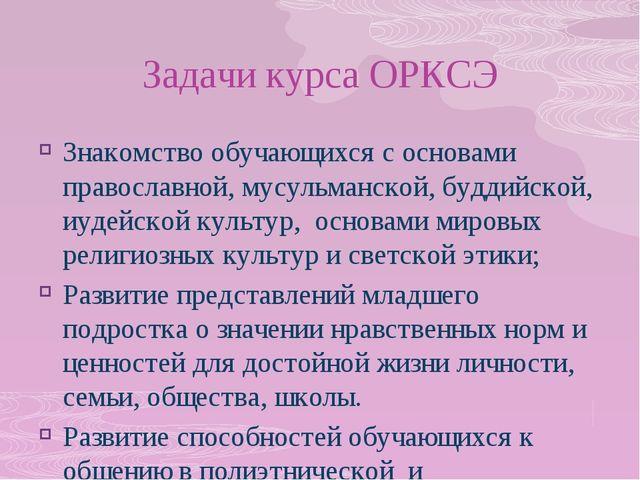 Задачи курса ОРКСЭ Знакомство обучающихся с основами православной, мусульманс...