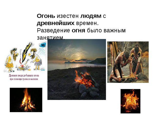Огонь изестен людям с древнейших времен. Разведение огня было важным занятием.