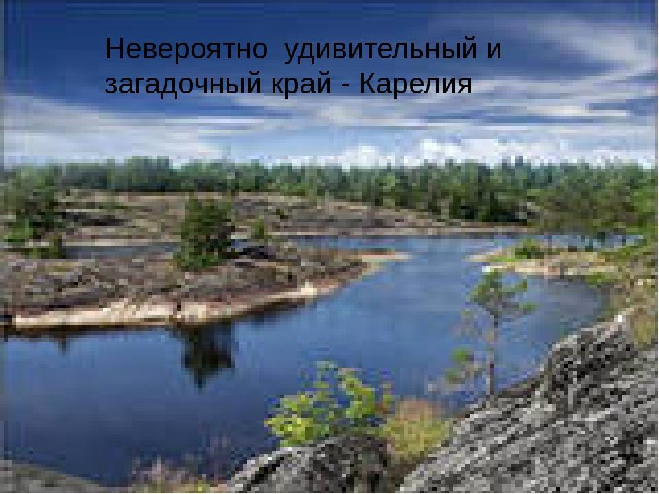 Невероятно удивительный и загадочный край - Карелия
