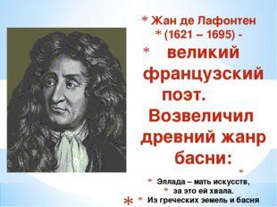 Жан де Лафонтен (1621 – 1695) - великий французский поэт. Возвеличил древний