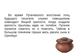 Во время Пугачевского восстания отец будущего писателя служил помощником ком