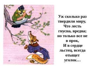 Уж сколько раз твердили миру, Что лесть гнусна, вредна; но только все не в пр