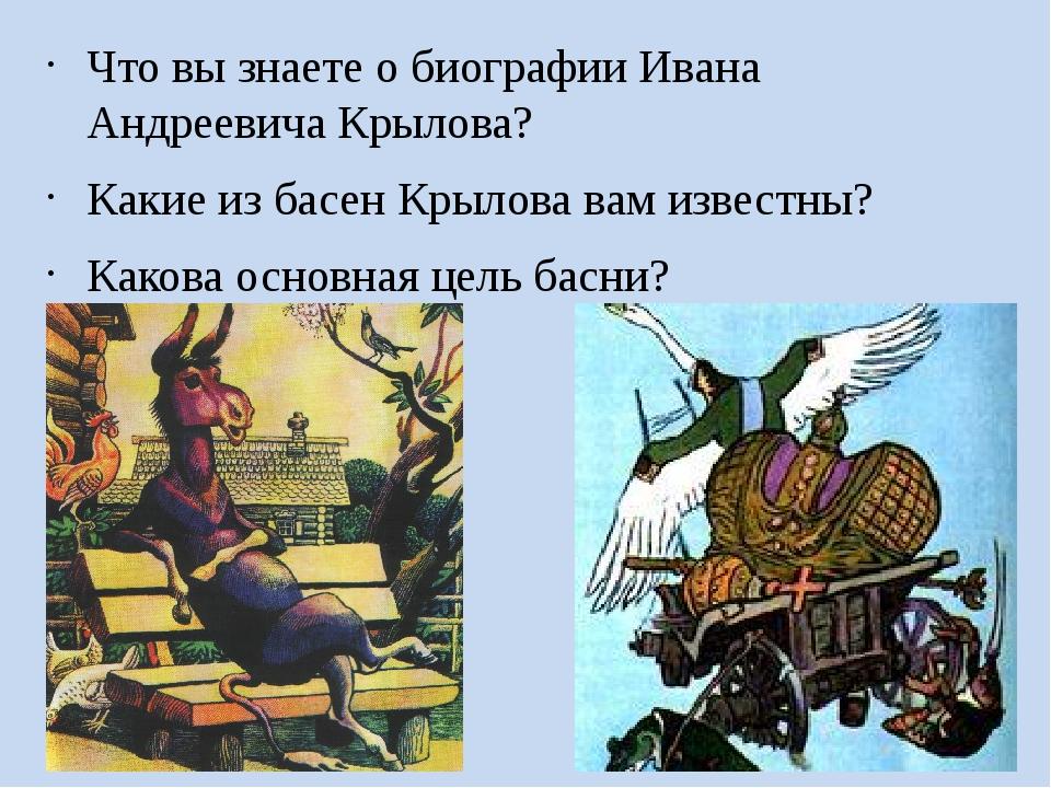 Что вы знаете о биографии Ивана Андреевича Крылова? Какие из басен Крылова ва...