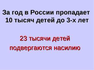 За год в России пропадает 10 тысяч детей до 3-х лет 23 тысячи детей подвергаю