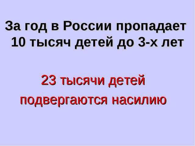 За год в России пропадает 10 тысяч детей до 3-х лет 23 тысячи детей подвергаю...