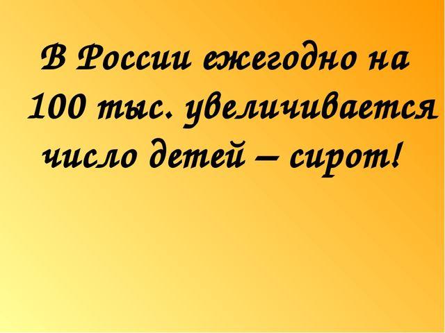 В России ежегодно на 100 тыс. увеличивается число детей – сирот!