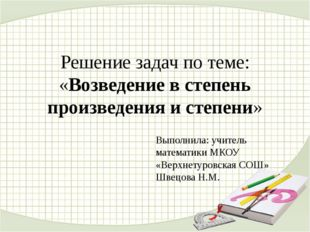 Решение задач по теме: «Возведение в степень произведения и степени» Выполнил