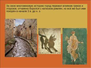 За свою многовековую историю город пережил влияние греков и этрусков, отчаянн