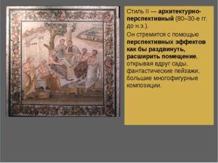 Стиль II — архитектурно-перспективный (80–30-е гг. до н.э.). Он стремится с п