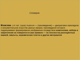 Моза́ика -( от лат. (opus) musivum — (произведение) — декоративно-прикладное