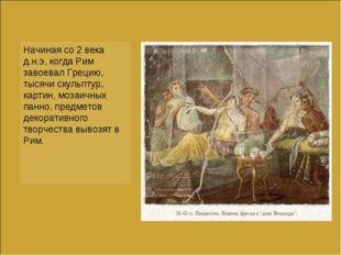 Начиная со 2 века д.н.э, когда Рим завоевал Грецию, тысячи скульптур, картин,