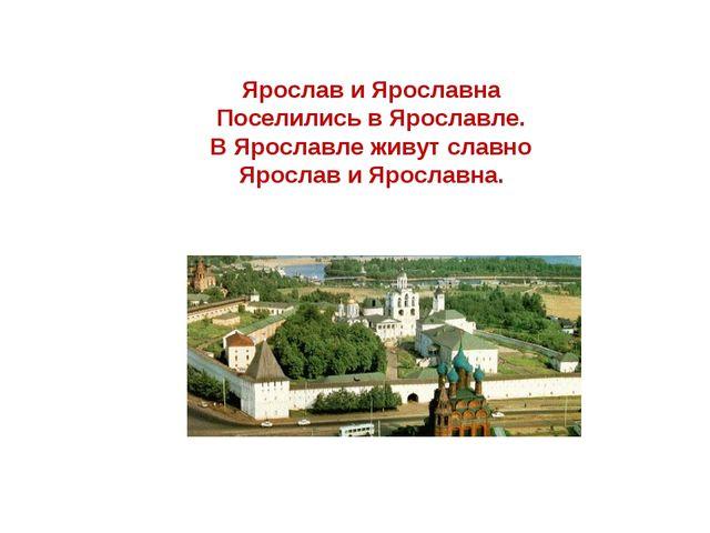 Ярослав и Ярославна Поселились в Ярославле. В Ярославле живут славно Ярослав...