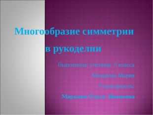 Многообразие симметрии в рукоделии Выполнила: ученица 8 класса Макарова Мари
