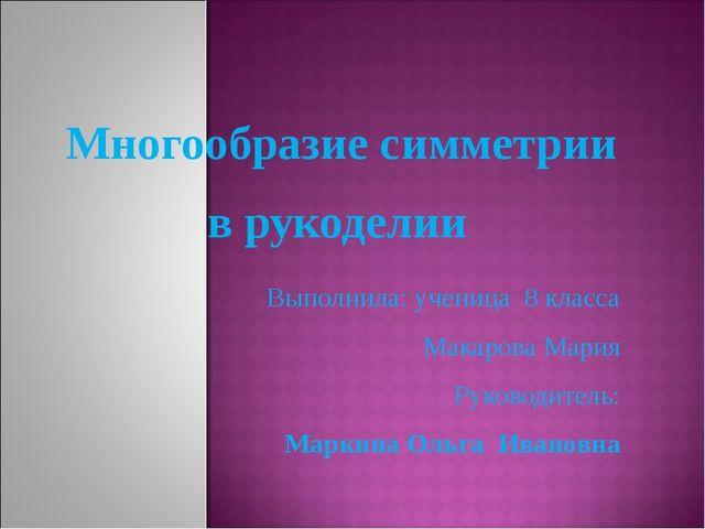 Многообразие симметрии в рукоделии Выполнила: ученица 8 класса Макарова Мари...
