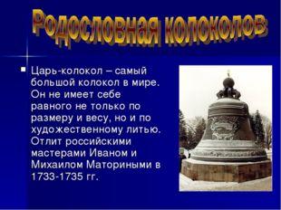 Царь-колокол – самый большой колокол в мире. Он не имеет себе равного не толь