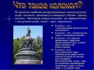 По одной из наиболее распространенных гипотез русское слово «колокол» произо