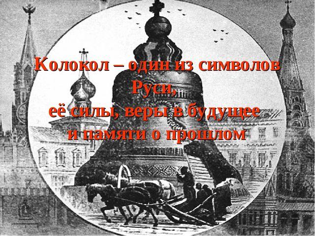 Колокол – один из символов Руси, её силы, веры в будущее и памяти о прошлом