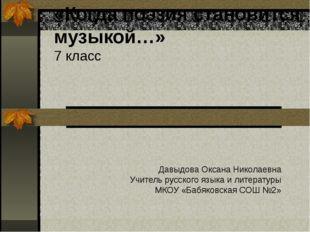 «Когда поэзия становится музыкой…» 7 класс Давыдова Оксана Николаевна Учитель