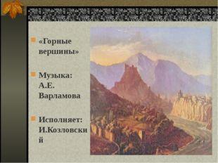«Горные вершины» Музыка: А.Е. Варламова Исполняет: И.Козловский