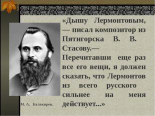«Дышу Лермонтовым, — писал композитор из Пятигорска В. В. Стасову.— Перечита