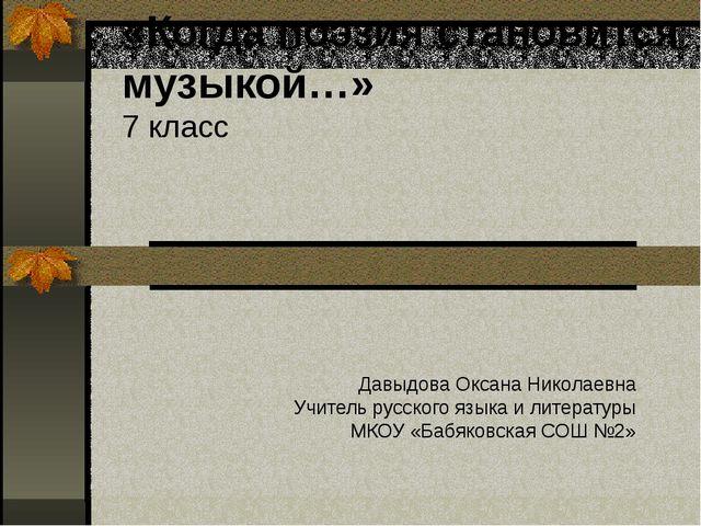 «Когда поэзия становится музыкой…» 7 класс Давыдова Оксана Николаевна Учитель...