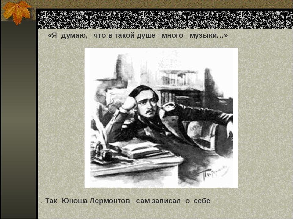 «Я думаю, что в такой душе много музыки…» . Так Юноша Лермонтов сам записал о...