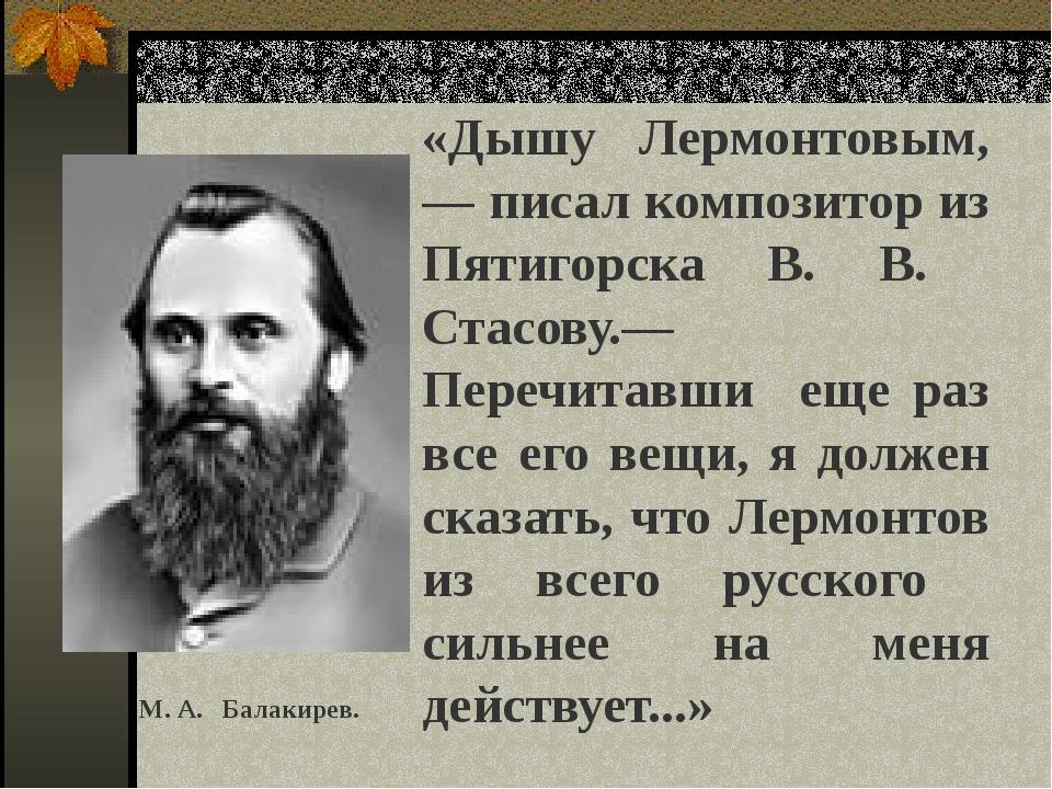 «Дышу Лермонтовым, — писал композитор из Пятигорска В. В. Стасову.— Перечита...