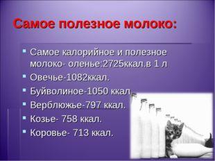Самое полезное молоко: Самое калорийное и полезное молоко- оленье:2725ккал.в